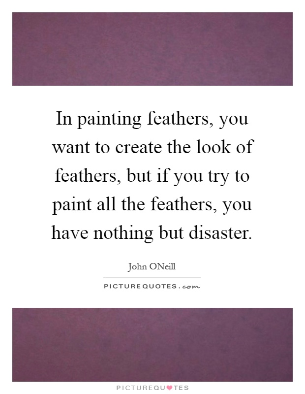In painting feathers, you want to create the look of feathers, but if you try to paint all the feathers, you have nothing but disaster Picture Quote #1