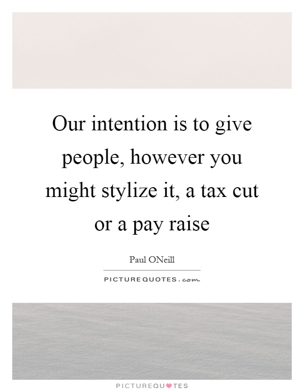 Our intention is to give people, however you might stylize it, a tax cut or a pay raise Picture Quote #1