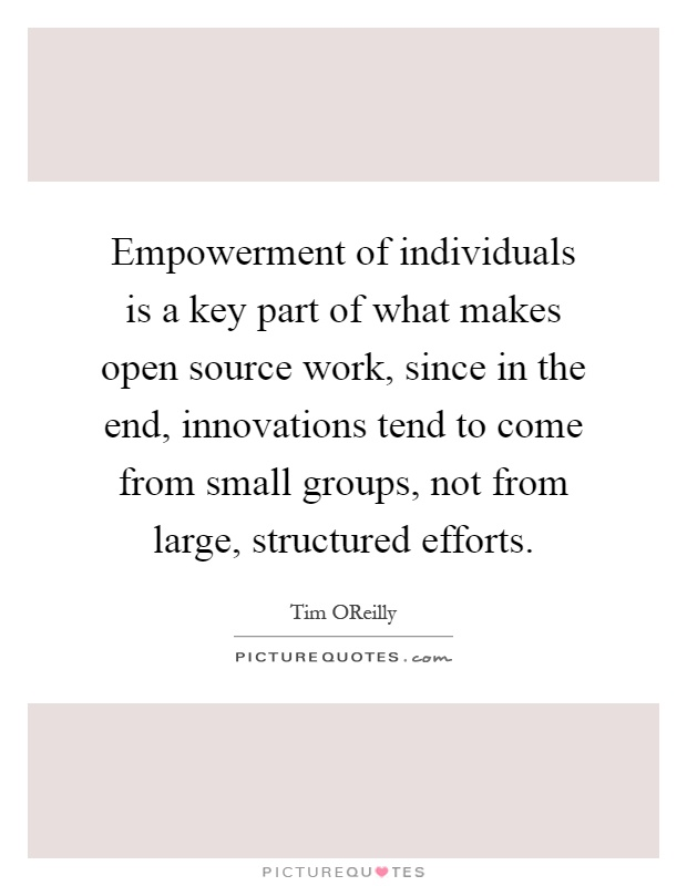 Empowerment of individuals is a key part of what makes open source work, since in the end, innovations tend to come from small groups, not from large, structured efforts Picture Quote #1