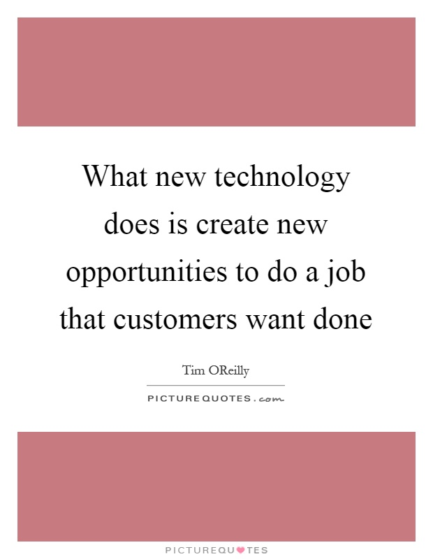 What new technology does is create new opportunities to do a job that customers want done Picture Quote #1