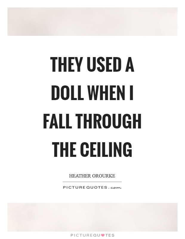 They used a doll when I fall through the ceiling Picture Quote #1