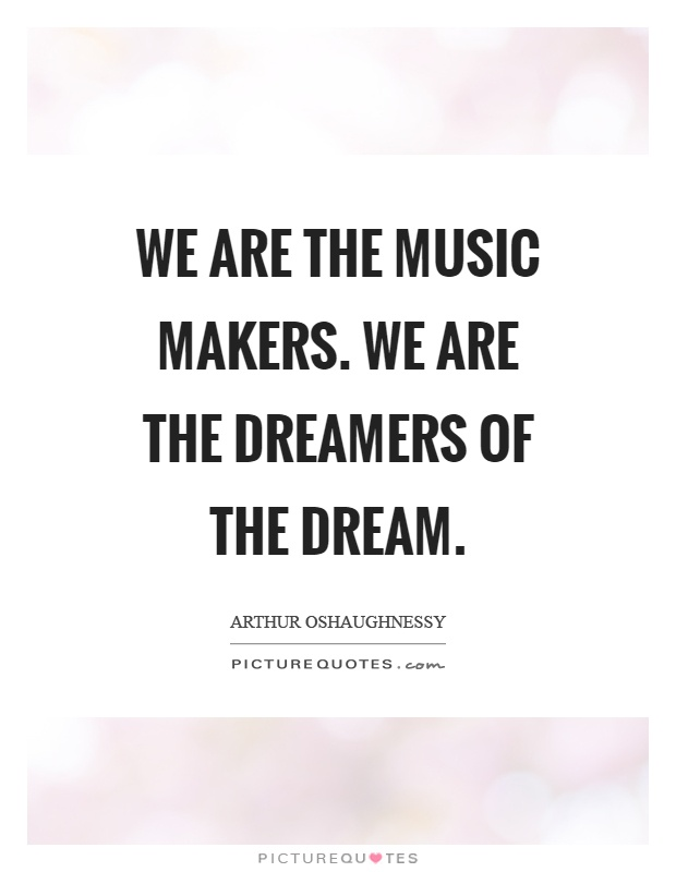 We are the music makers. We are the dreamers of the dream Picture Quote #1