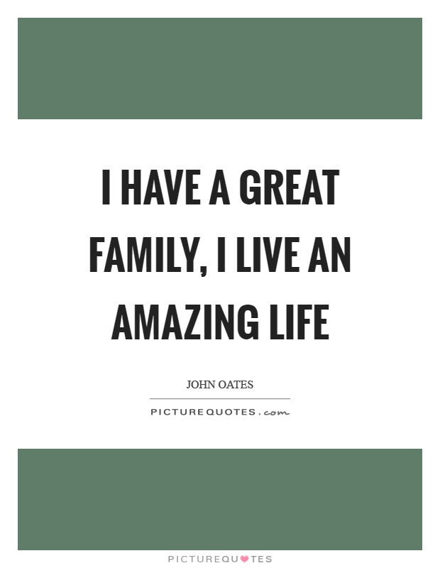 I have a great family, I live an amazing life Picture Quote #1