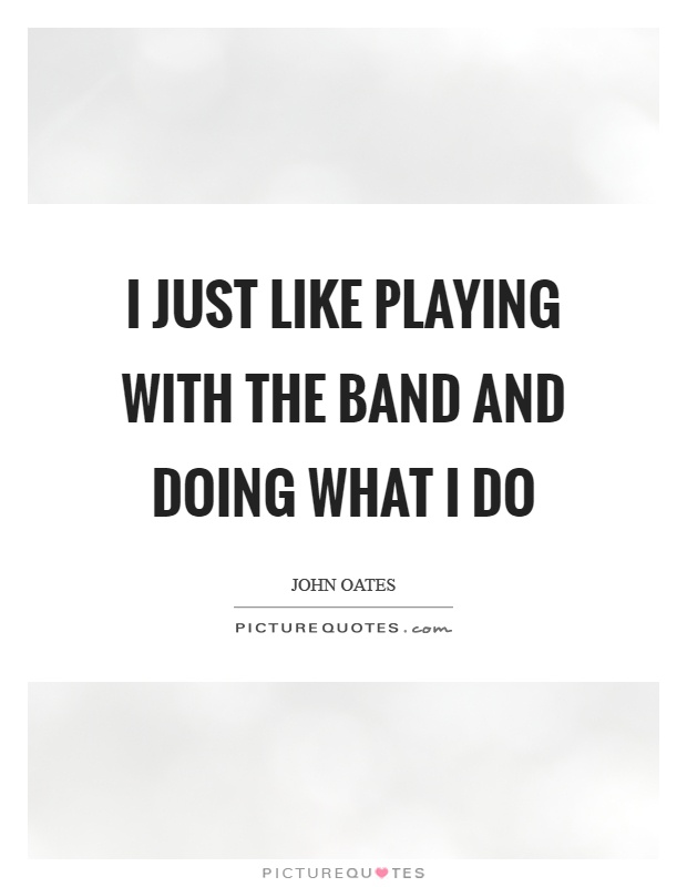 I just like playing with the band and doing what I do Picture Quote #1