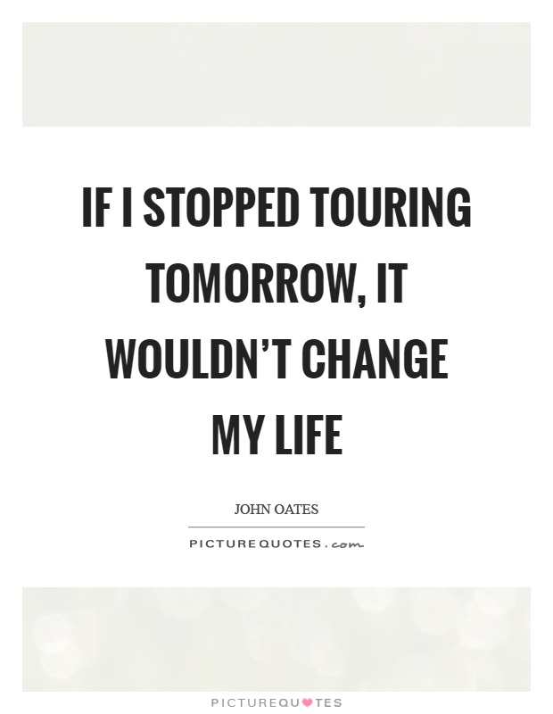 If I stopped touring tomorrow, it wouldn't change my life Picture Quote #1