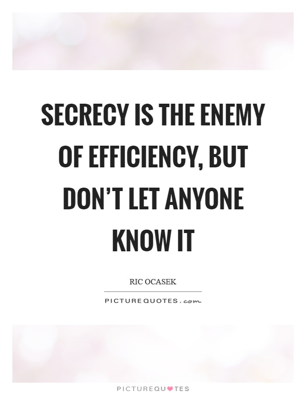 Secrecy is the enemy of efficiency, but don't let anyone know it Picture Quote #1