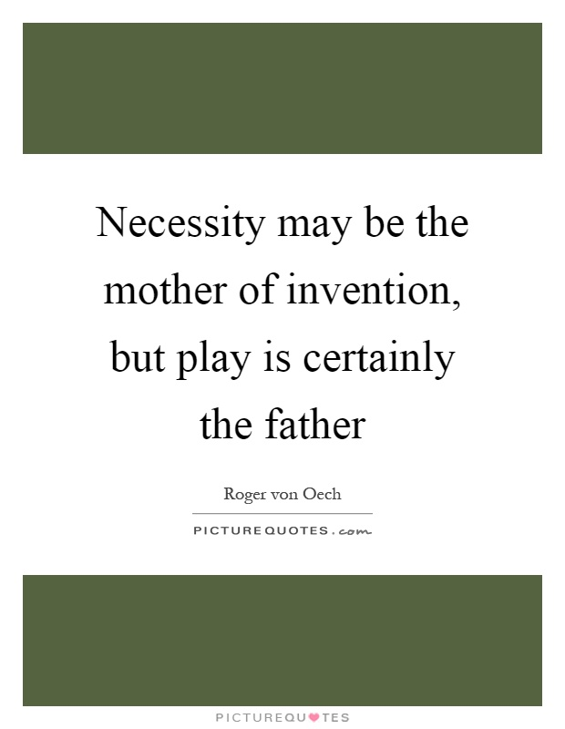 Necessity may be the mother of invention, but play is certainly the father Picture Quote #1