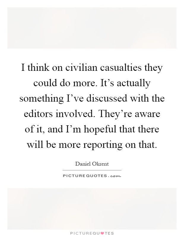 I think on civilian casualties they could do more. It's actually something I've discussed with the editors involved. They're aware of it, and I'm hopeful that there will be more reporting on that Picture Quote #1