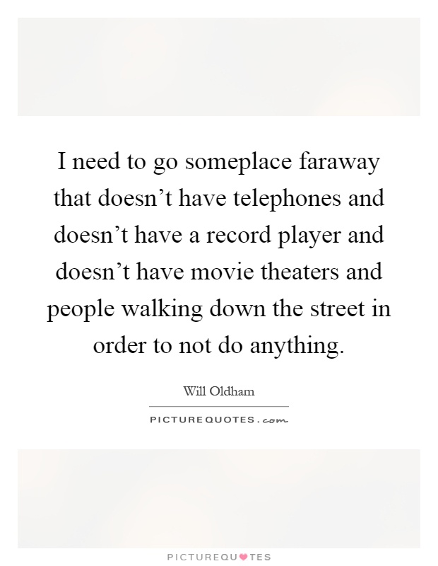 I need to go someplace faraway that doesn't have telephones and doesn't have a record player and doesn't have movie theaters and people walking down the street in order to not do anything Picture Quote #1