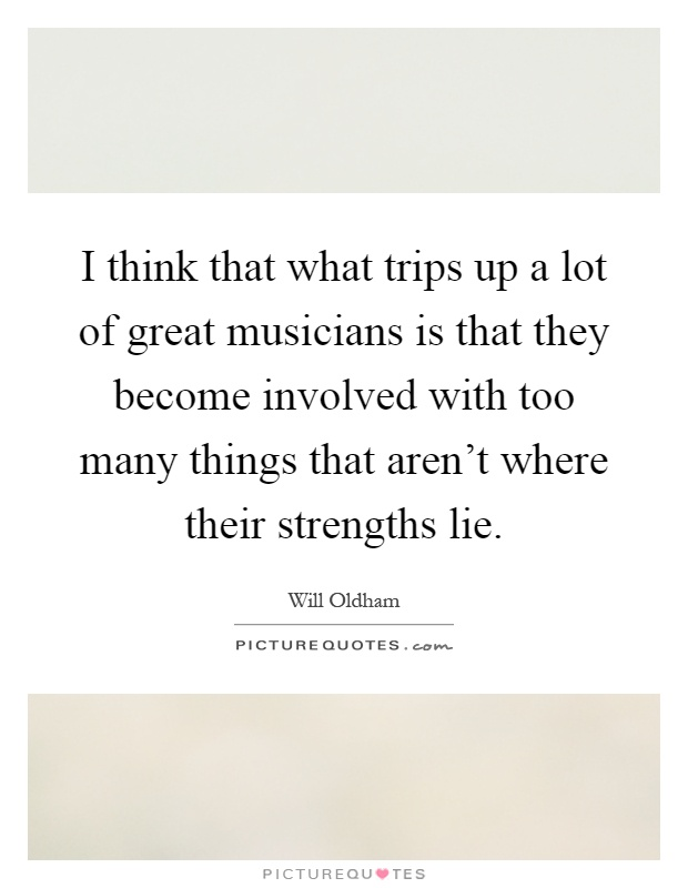 I think that what trips up a lot of great musicians is that they become involved with too many things that aren't where their strengths lie Picture Quote #1
