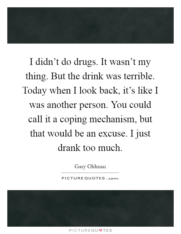 I didn't do drugs. It wasn't my thing. But the drink was terrible. Today when I look back, it's like I was another person. You could call it a coping mechanism, but that would be an excuse. I just drank too much Picture Quote #1