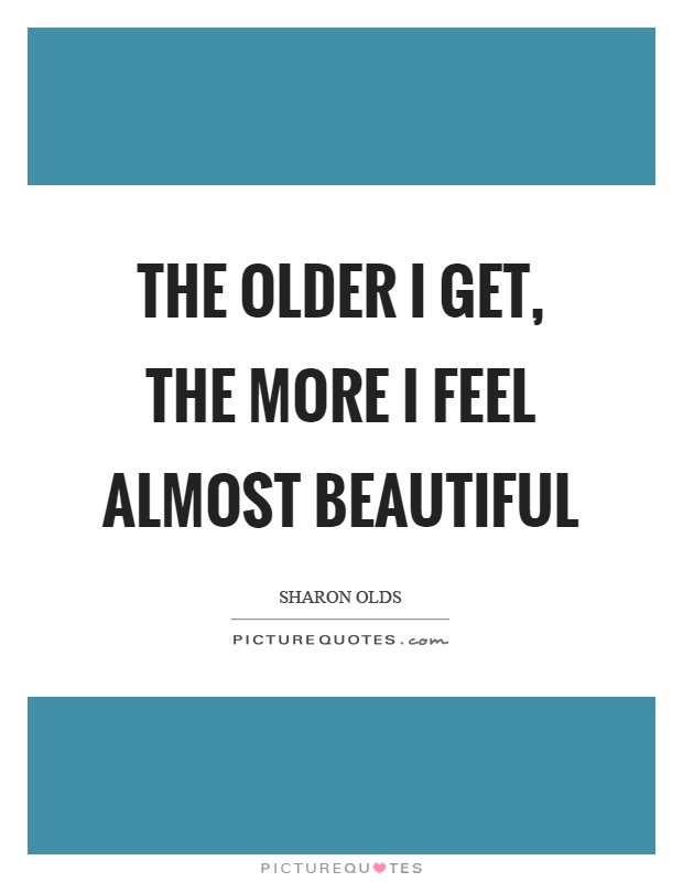 The older I get, the more I feel almost beautiful Picture Quote #1