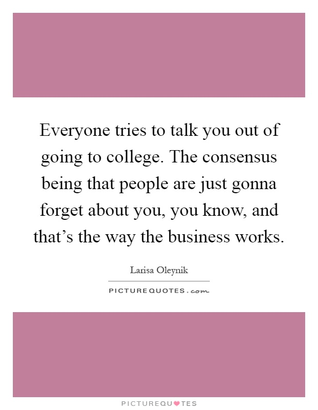 Everyone tries to talk you out of going to college. The consensus being that people are just gonna forget about you, you know, and that's the way the business works Picture Quote #1