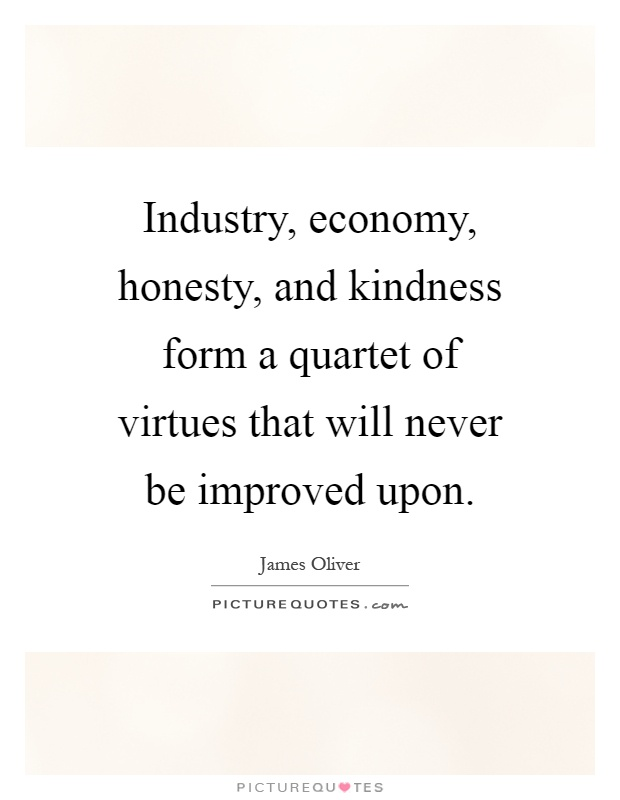 Industry, economy, honesty, and kindness form a quartet of virtues that will never be improved upon Picture Quote #1