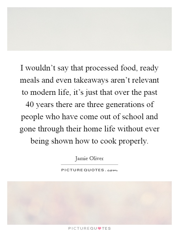 I wouldn't say that processed food, ready meals and even takeaways aren't relevant to modern life, it's just that over the past 40 years there are three generations of people who have come out of school and gone through their home life without ever being shown how to cook properly Picture Quote #1