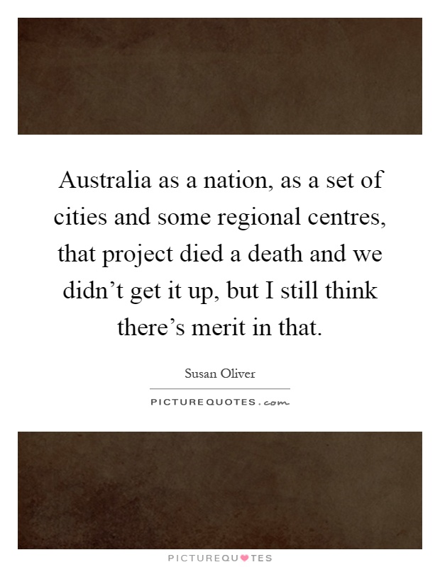 Australia as a nation, as a set of cities and some regional centres, that project died a death and we didn't get it up, but I still think there's merit in that Picture Quote #1