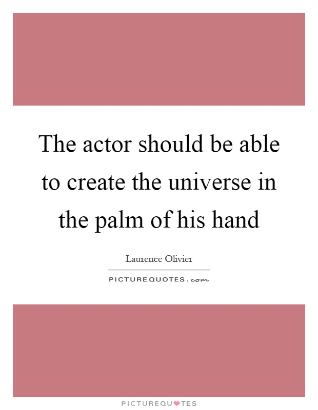 The actor should be able to create the universe in the palm of his hand Picture Quote #1