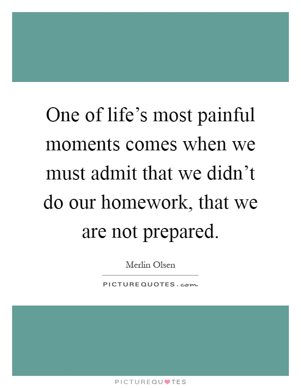 One of life's most painful moments comes when we must admit that we didn't do our homework, that we are not prepared Picture Quote #1