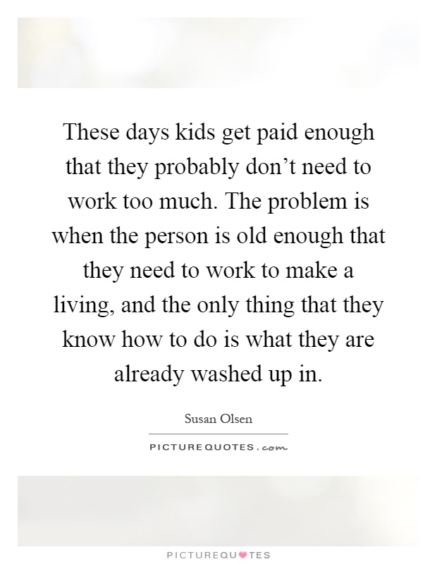 These days kids get paid enough that they probably don't need to work too much. The problem is when the person is old enough that they need to work to make a living, and the only thing that they know how to do is what they are already washed up in Picture Quote #1