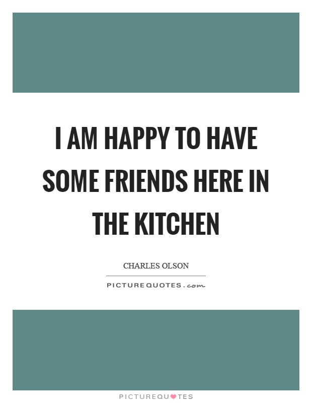 I am happy to have some friends here in the kitchen Picture Quote #1
