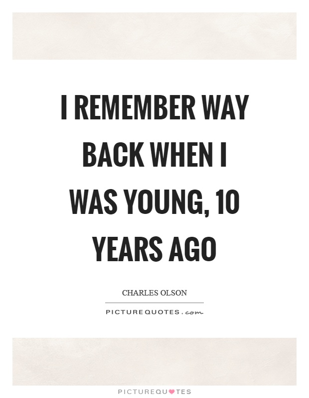 I remember way back when I was young, 10 years ago Picture Quote #1