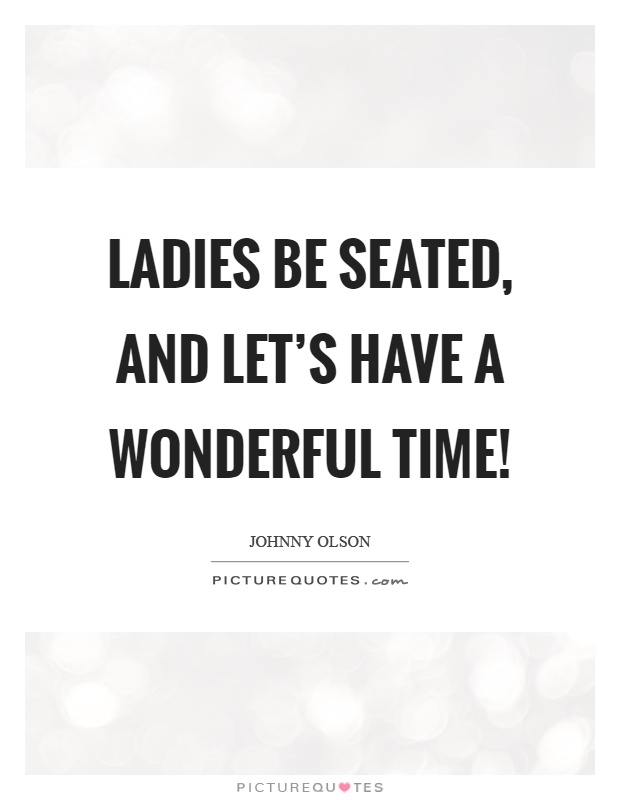 Ladies be seated, and let's have a wonderful time! Picture Quote #1