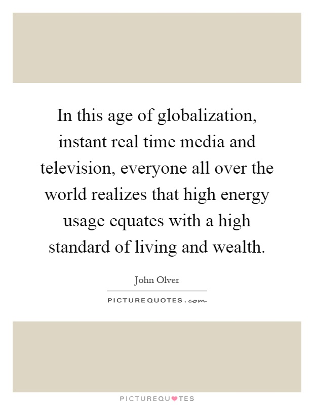In this age of globalization, instant real time media and television, everyone all over the world realizes that high energy usage equates with a high standard of living and wealth Picture Quote #1