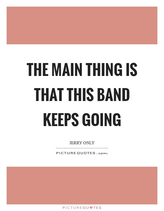 The main thing is that this band keeps going Picture Quote #1
