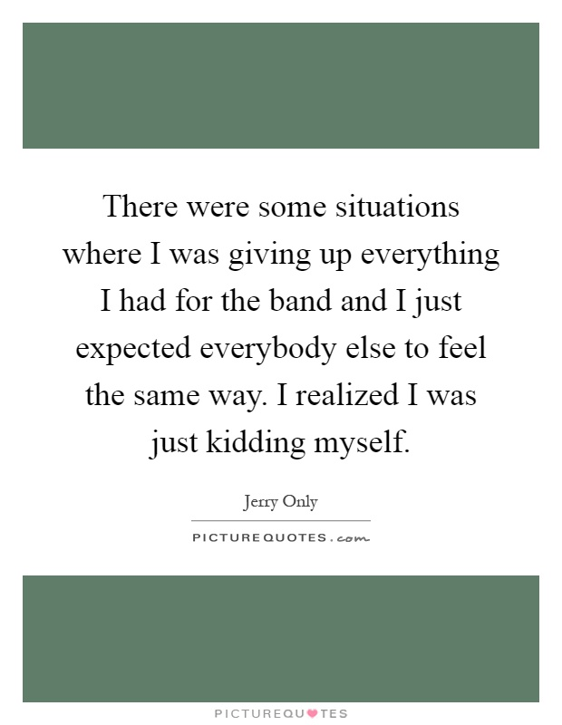 There were some situations where I was giving up everything I had for the band and I just expected everybody else to feel the same way. I realized I was just kidding myself Picture Quote #1