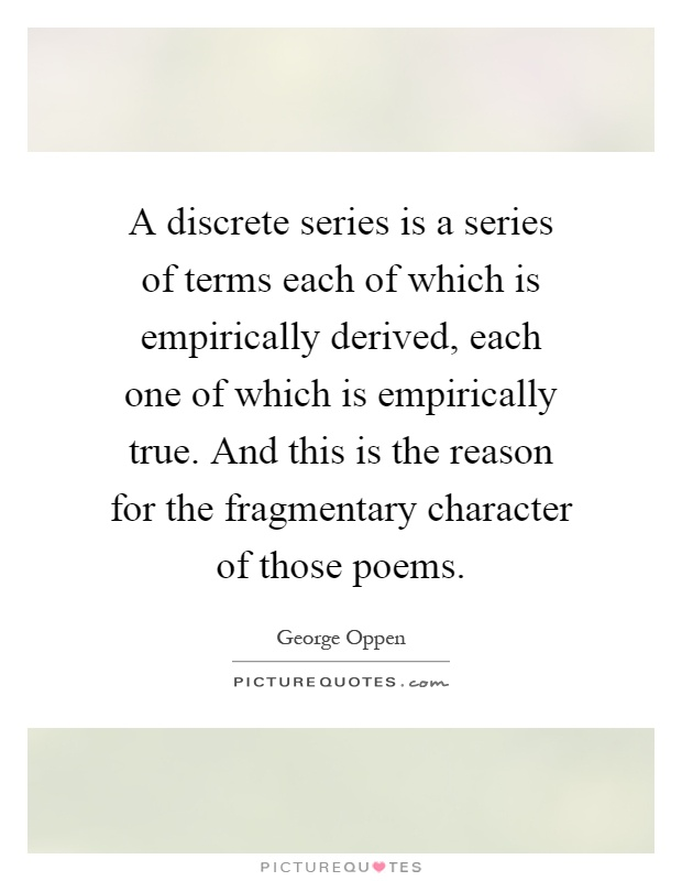 A discrete series is a series of terms each of which is empirically derived, each one of which is empirically true. And this is the reason for the fragmentary character of those poems Picture Quote #1