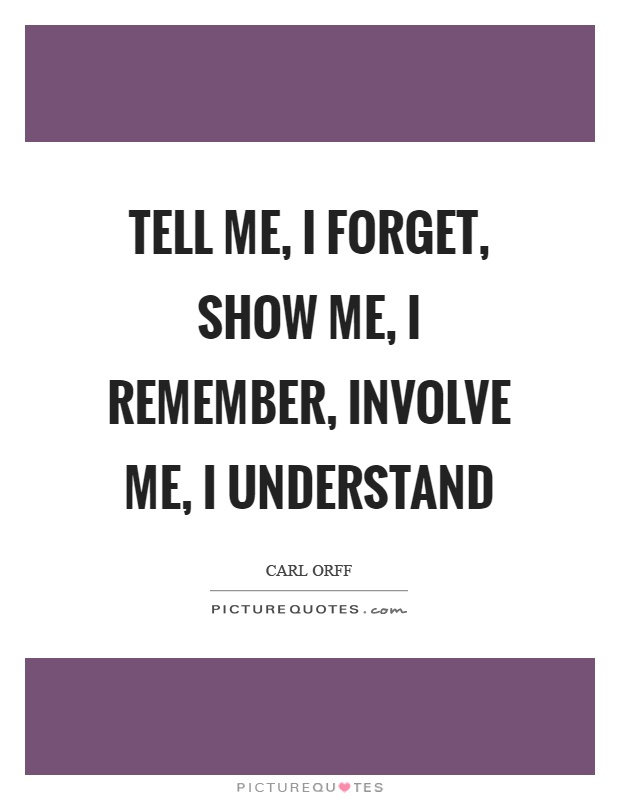 Tell me, I forget, show me, I remember, involve me, I understand Picture Quote #1