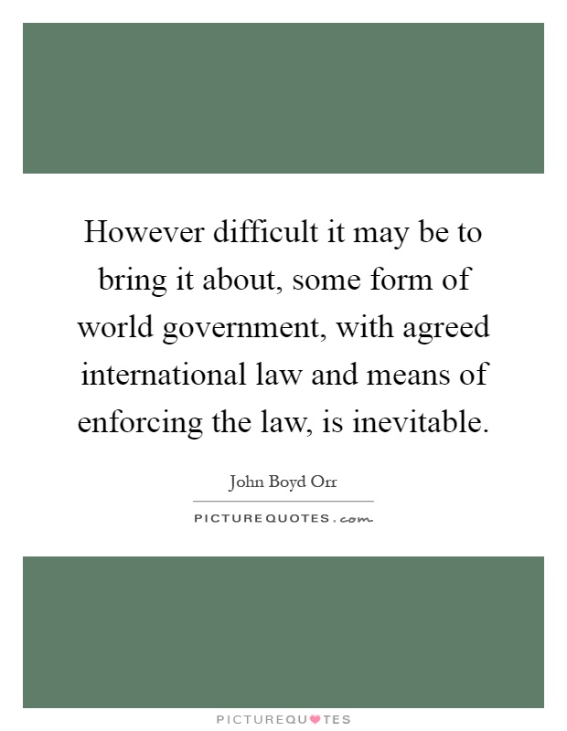 However difficult it may be to bring it about, some form of world government, with agreed international law and means of enforcing the law, is inevitable Picture Quote #1