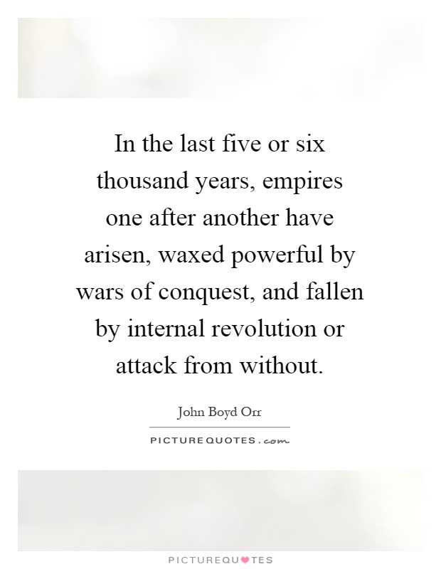 In the last five or six thousand years, empires one after another have arisen, waxed powerful by wars of conquest, and fallen by internal revolution or attack from without Picture Quote #1