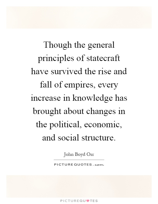 Though the general principles of statecraft have survived the rise and fall of empires, every increase in knowledge has brought about changes in the political, economic, and social structure Picture Quote #1