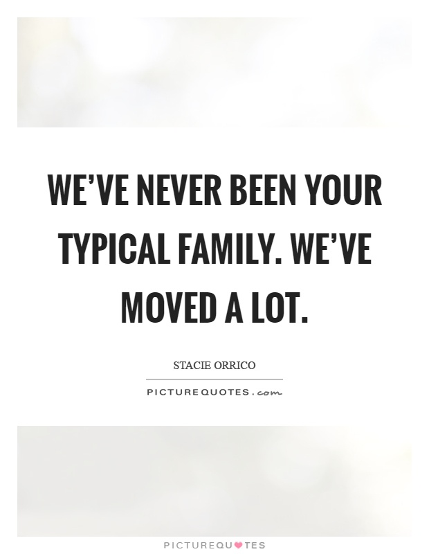 We've never been your typical family. We've moved a lot Picture Quote #1