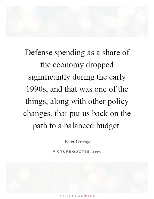 Defense spending as a share of the economy dropped significantly during the early 1990s, and that was one of the things, along with other policy changes, that put us back on the path to a balanced budget Picture Quote #1