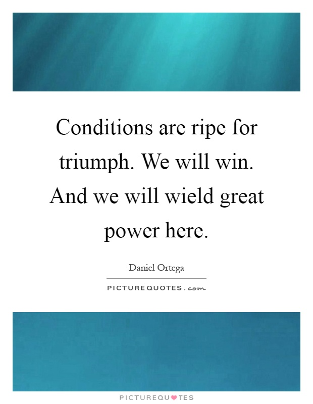 Conditions are ripe for triumph. We will win. And we will wield great power here Picture Quote #1