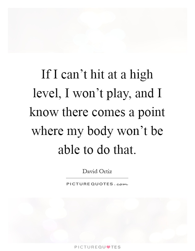 If I can't hit at a high level, I won't play, and I know there comes a point where my body won't be able to do that Picture Quote #1
