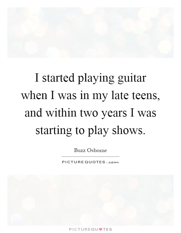 I started playing guitar when I was in my late teens, and within two years I was starting to play shows Picture Quote #1