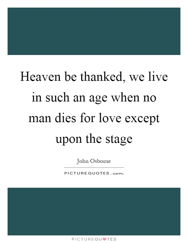 Heaven be thanked, we live in such an age when no man dies for love except upon the stage Picture Quote #1