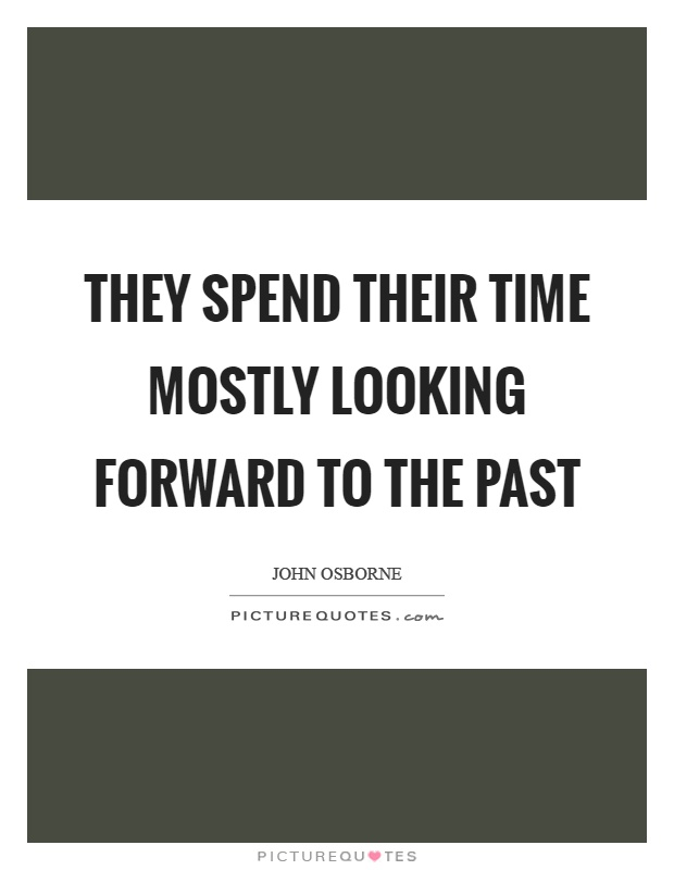 They spend their time mostly looking forward to the past Picture Quote #1