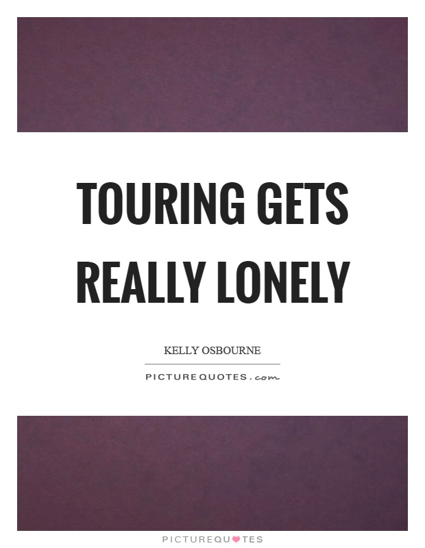 Touring gets really lonely Picture Quote #1