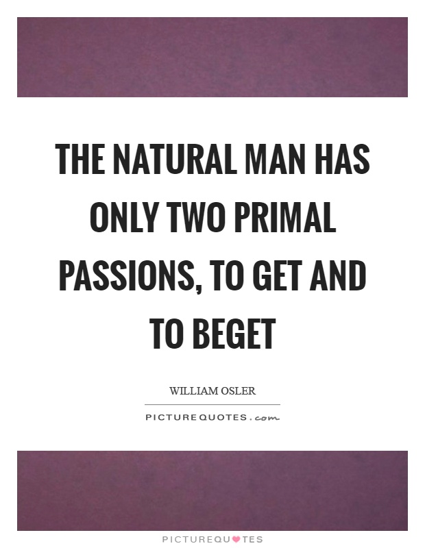 The natural man has only two primal passions, to get and to beget Picture Quote #1