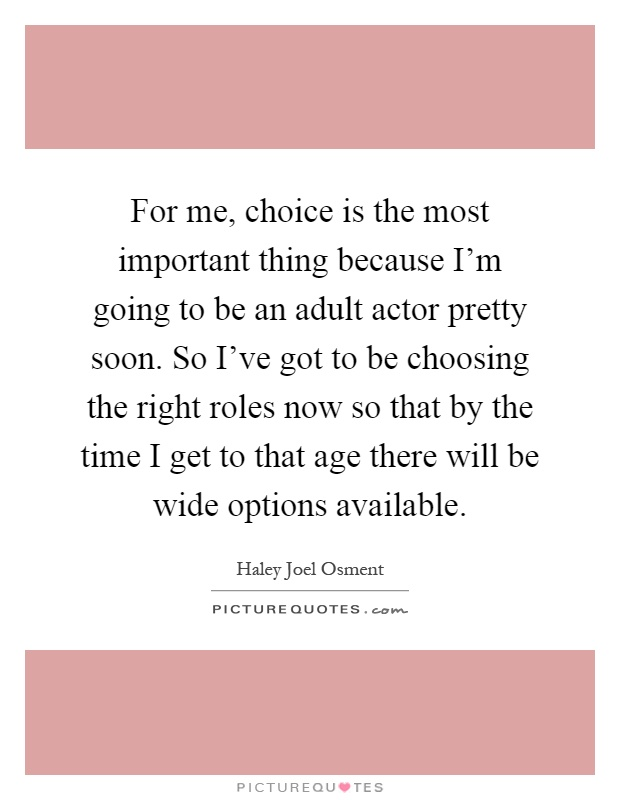 For me, choice is the most important thing because I'm going to be an adult actor pretty soon. So I've got to be choosing the right roles now so that by the time I get to that age there will be wide options available Picture Quote #1