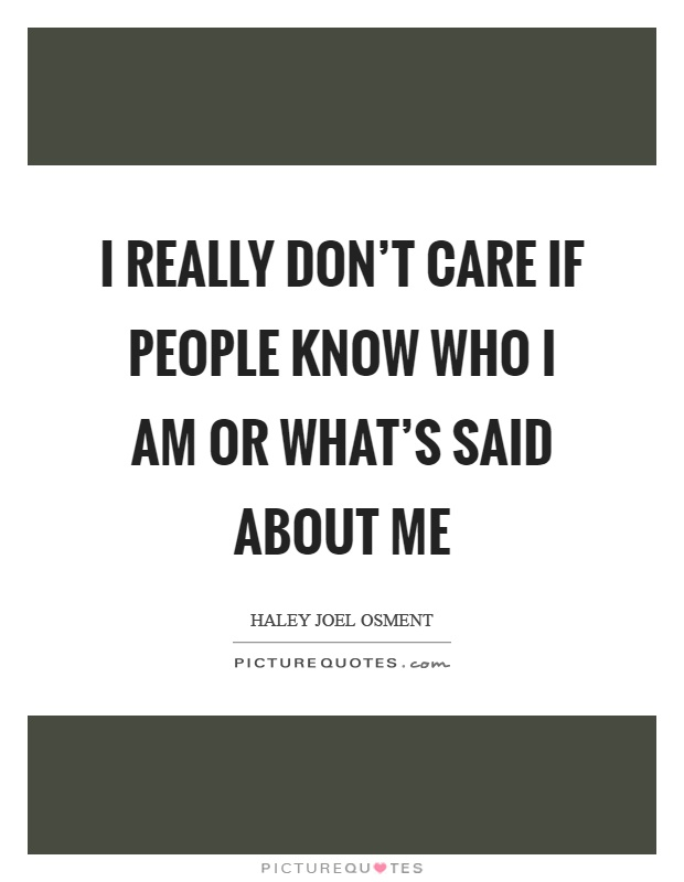 I really don't care if people know who I am or what's said about me Picture Quote #1