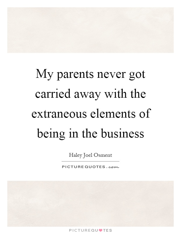 My parents never got carried away with the extraneous elements of being in the business Picture Quote #1