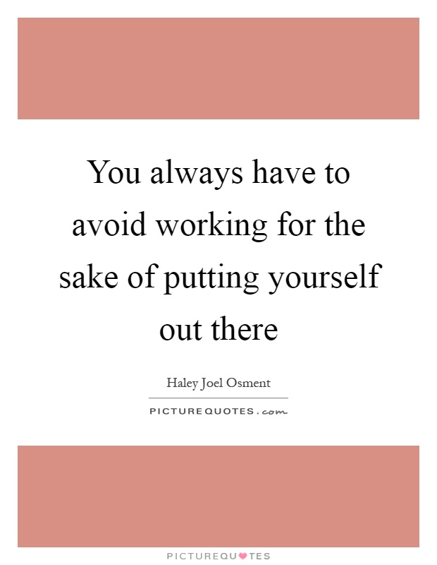 You always have to avoid working for the sake of putting yourself out there Picture Quote #1