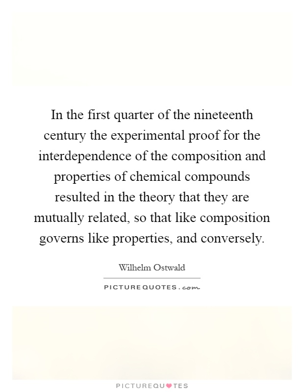 In the first quarter of the nineteenth century the experimental proof for the interdependence of the composition and properties of chemical compounds resulted in the theory that they are mutually related, so that like composition governs like properties, and conversely Picture Quote #1
