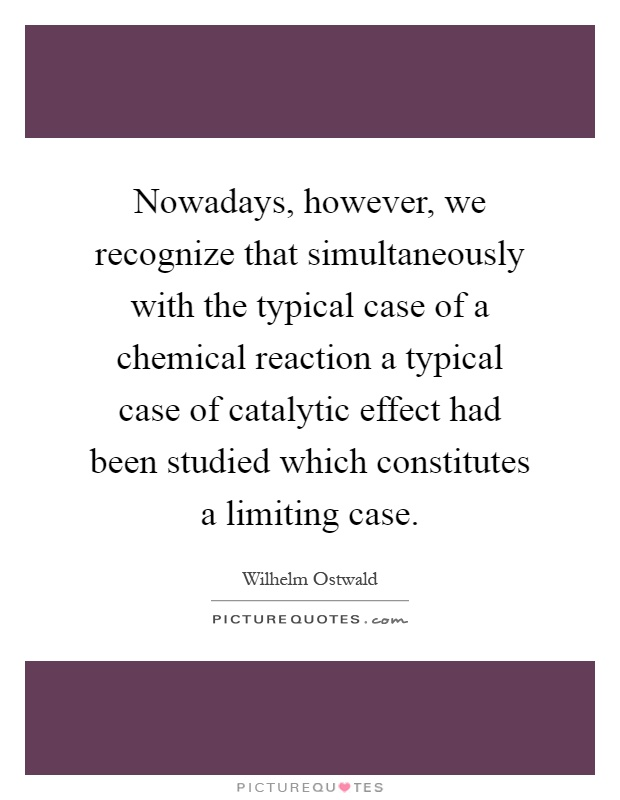 Nowadays, however, we recognize that simultaneously with the typical case of a chemical reaction a typical case of catalytic effect had been studied which constitutes a limiting case Picture Quote #1