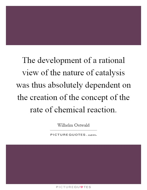 The development of a rational view of the nature of catalysis was thus absolutely dependent on the creation of the concept of the rate of chemical reaction Picture Quote #1